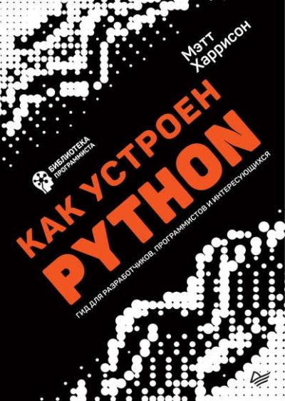 Книга «Как устроен Python. Гид для разработчиков, программистов и интересующихся» Мэтт Харрисон